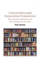 Universities and Innovation Economies - The Creative Wasteland of Post-Industrial Society ebook by Peter Murphy