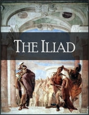 The Iliad: The Story of Troy - Rendered Into English Prose (by Samuel Butler) for the Use of Those Who Cannot Read the Original ebook by Homer