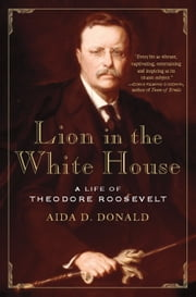 Lion in the White House - A Life of Theodore Roosevelt ebook by Aida Donald