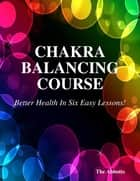 Chakra Balancing Course - Better Health In Six Easy Lessons! ekitaplar by The Abbotts