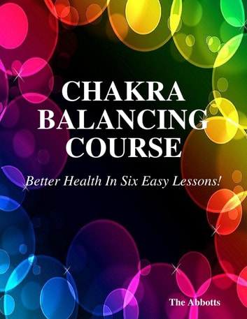 Chakra Balancing Course - Better Health In Six Easy Lessons! ebook by The Abbotts