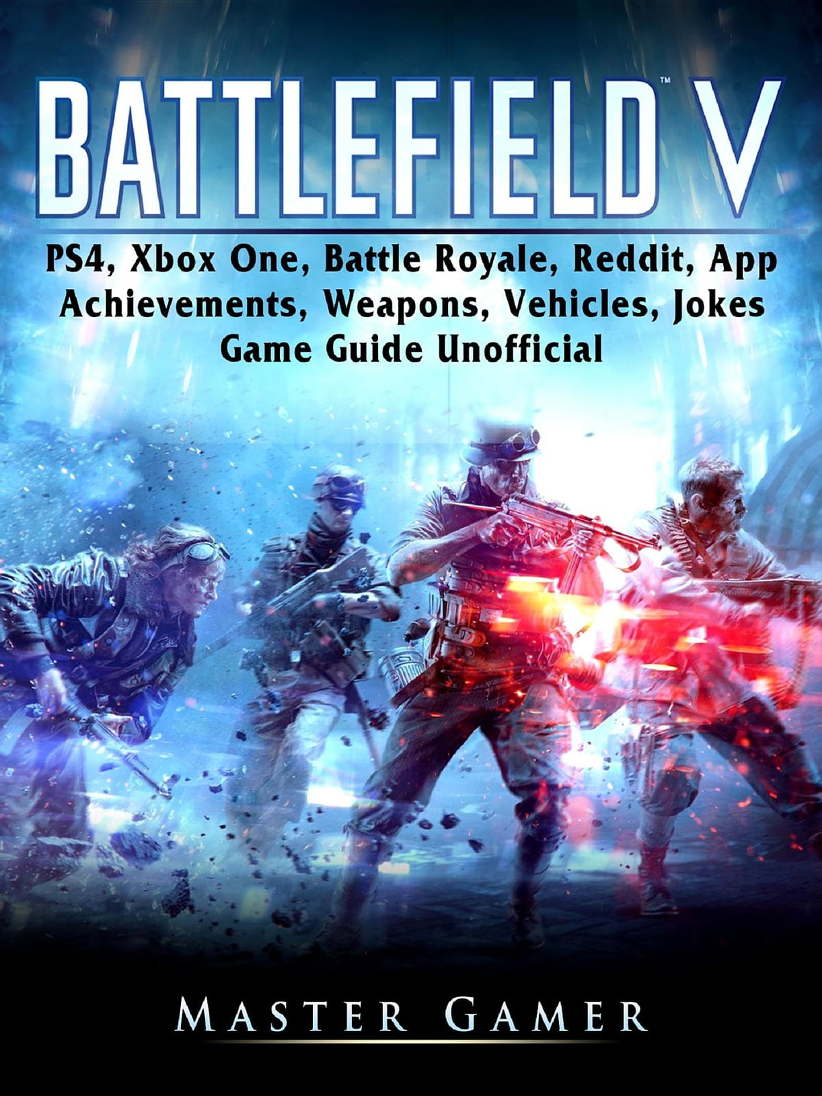 Battlefield V, PS4, Xbox One, Battle Royale, Reddit, App, Achievements,  Weapons, Vehicles, Jokes, Game Guide Unofficial ebook by Master Gamer -