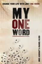 My One Word - Change Your Life With Just One Word ebook by Mike Ashcraft, Rachel Olsen