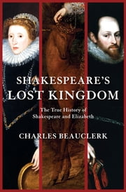 Shakespeare's Lost Kingdom - The True History of Shakespeare and Elizabeth ebook by Charles Beauclerk