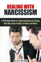 Dealing with Narcissism: A Self-Help Guide to Understanding and Coping with Narcissist People at Home and Work - Dealing with Difficult People ebook by Keith Boyer