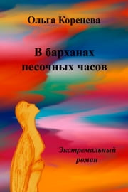 В барханах песочных часов. Экстремальный роман ebook by Olga Koreneva