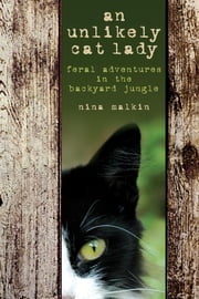 Unlikely Cat Lady - Feral Adventures In The Backyard Jungle ebook by Nina Malkin