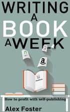 Writing a Book a Week: How to Profit With Self-Publishing ebook by Alex Foster