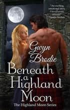 Beneath a Highland Moon: A Scottish Historical Romance - The Highland Moon Series, #1 ebook by Gwyn Brodie