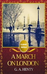 A MARCH ON LONDON Classic Novels: New Illustrated ebook by G. A. HENTY