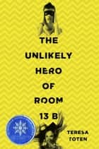 The Unlikely Hero of Room 13B ebook by Teresa Toten