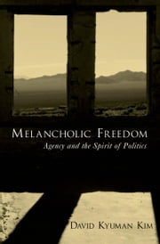 Melancholic Freedom - Agency and the Spirit of Politics ebook by David Kyuman Kim