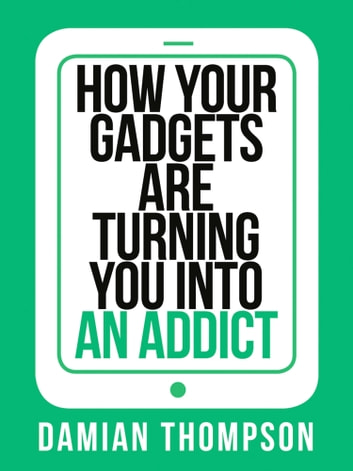 How your gadgets are turning you in to an addict (Collins Shorts, Book 9) ebook by Damian Thompson