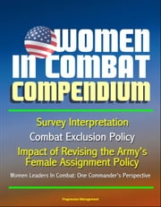 Women in Combat Compendium: Survey Interpretation, Combat Exclusion Policy, Impact of Revising the Army's Female Assignment Policy, Women Leaders In Combat: One Commander's Perspective ebook by Progressive Management