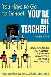 You Have to Go to School...You're the Teacher! - 300+ Classroom Management Strategies to Make Your Job Easier and More Fun ebook by Renee Rosenblum-Lowden,Felicia Lowden Kimmel