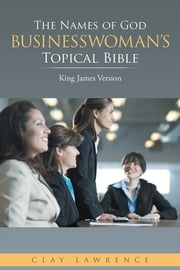 The Names of God BUSINESSWOMAN'S Topical Bible - King James Version ebook by Clay Lawrence