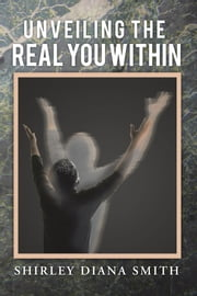 Unveiling the Real You Within ebook by Shirley Diana Smith
