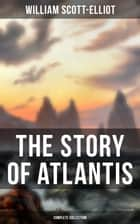 THE STORY OF ATLANTIS (Complete Collection) - Geographical, Historical & Ethnological Study (Illustrated by four maps of the world's configuration at different periods) ebook by William Scott-Elliot