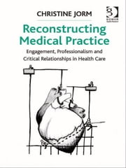 Reconstructing Medical Practice - Engagement, Professionalism and Critical Relationships in Health Care ebook by Dr Christine Jorm