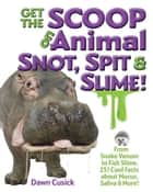 Get the Scoop on Animal Snot, Spit & Slime! - From Snake Venom to Fish Slime, 251 Cool Facts About Mucus, Saliva & More ebook by Dawn Cusick