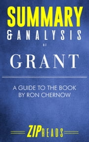 Summary & Analysis of Grant - A Guide to the Book by Ron Chernow ebook by ZIP Reads
