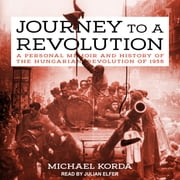 Journey to a Revolution - A Personal Memoir and History of the Hungarian Revolution of 1956 audiobook by Michael Korda