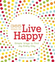 365 Ways to Live Happy - Simple Ways to Find Joy Every Day ebook by Meera Lester