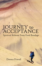 Journey to Acceptance - Spiritual Release from Food Bondage ebook by Donna Friend