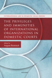 The Privileges and Immunities of International Organizations in Domestic Courts ebook by August Reinisch