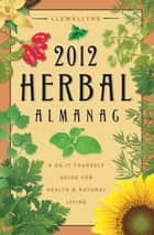 Llewellyn's 2012 Herbal Almanac ebook by Llewellyn,JD Hortwort,Suzanne Ress,Misty Kuceris,Alice DeVille,Elizabeth Barrette,Janice Sharkey,Susan Pesznecker,Kaaren Christ,Dallas Jennifer Cobb,Diana Rajchel,Calantirniel,Linda Raedisch,Sharynne MacLeod NicMhacha,Darcey Blue French,Tess Whitehurst,Sean Donahue,Lee Lehman,Lucy Hall Kelly