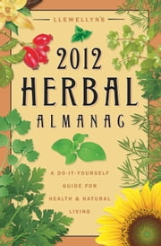Llewellyn's 2012 Herbal Almanac - A Do-it-Yourself Guide for Health & Natural Living ebook by Llewellyn,JD Hortwort,Suzanne Ress,Misty Kuceris,Alice DeVille,Elizabeth Barrette,Janice Sharkey,Susan Pesznecker,Kaaren Christ,Dallas Jennifer Cobb,Diana Rajchel,Calantirniel,Linda Raedisch,Sharynne MacLeod NicMhacha,Darcey Blue French,Tess Whitehurst,Sean Donahue,Lee Lehman,Lucy Hall Kelly