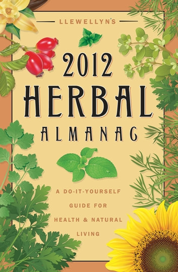 Llewellyn's 2012 Herbal Almanac - A Do-it-Yourself Guide for Health & Natural Living ebook by Llewellyn,JD Hortwort,Suzanne Ress,Misty Kuceris,Alice DeVille,Elizabeth Barrette,Janice Sharkey,Susan Pesznecker,Kaaren Christ,Dallas Jennifer Cobb,Diana Rajchel,Linda Raedisch,Sharynne MacLeod NicMhacha,Darcey Blue French,Tess Whitehurst,Sean Donahue,Lee Lehman,Lucy Hall Kelly