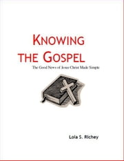 Knowing the Gospel The Good News of Jesus Christ Made Simple ebook by Lola Richey