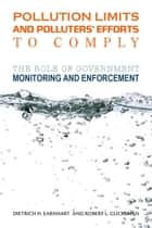 Pollution Limits and Polluters' Efforts to Comply - The Role of Government Monitoring and Enforcement ebook by Dietrich H. Earnhart, Robert L. Glicksman