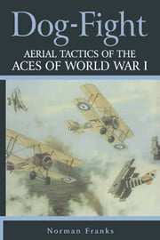 Dog Fight - Aerial Tactics of the Aces of World War I ebook by Norman Franks