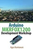 Arduino MKRFOX1200 Development Workshop ebook by Agus Kurniawan