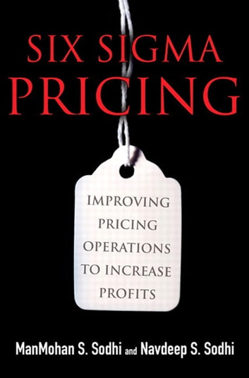 Six Sigma Pricing - Improving Pricing Operations to Increase Profits (paperback) ebook by ManMohan S. Sodhi,Navdeep S. Sodhi