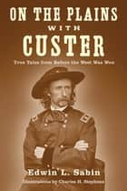 On the Plains with Custer - Tales from Before the West Was Won ebook by Edwin L. Sabin, Charles H. Stephens