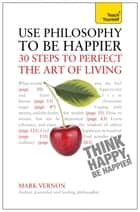 Use Philosophy to be Happier - 30 Steps to Perfect the Art of Living: Teach Yourself - 30 Steps to Perfect the Art of Living eBook by Mark Vernon