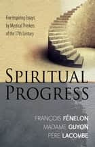 Spiritual Progress - Five Inspiring Essays by Mystical Thinkers of the 17th Century ebook by Francois Fenelon, Madame Jeanne Guyon, Pere Lacombe
