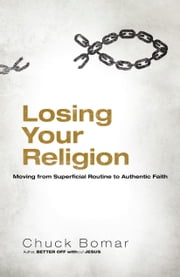 Losing Your Religion - Moving from Superficial Routine to Authentic Faith ebook by Chuck Bomar,Mike Donehey