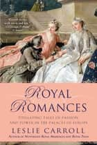 Royal Romances - Titillating Tales of Passion and Power in the Palaces of Europe ebook by
