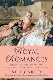 Royal Romances - Titillating Tales of Passion and Power in the Palaces of Europe ebook by Leslie Carroll