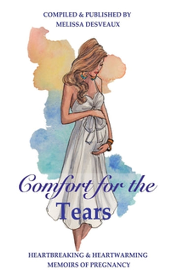 Comfort for the Tears - Heartbreaking and Heartwarming Memoirs of Pregnancy ebook by Melissa Desveaux