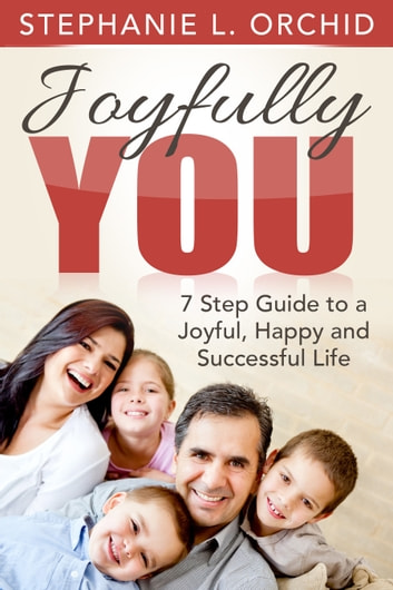 Joyfully You: A 7 step guide to a joyful, happy and successful life eBook by Stephanie L. Orchid