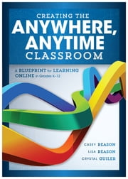 Creating the Anywhere, Anytime Classroom - A Blueprint for Learning Online in Grades K--12 ebook by Casey Reason, Lisa Reason, Crystal Guiler