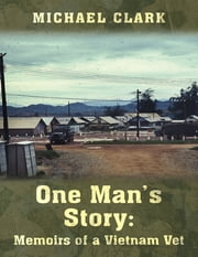 One Man's Story: Memoirs of a Vietnam Vet ebook by Michael Clark