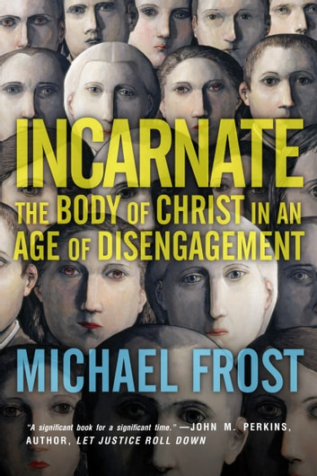 Incarnate - The Body of Christ in an Age of Disengagement ebook by Michael Frost