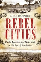 Rebel Cities - Paris, London and New York in the Age of Revolution ebook by x Mike Rapport