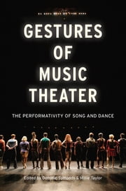 Gestures of Music Theater: The Performativity of Song and Dance ebook by Dominic Symonds,Millie Taylor